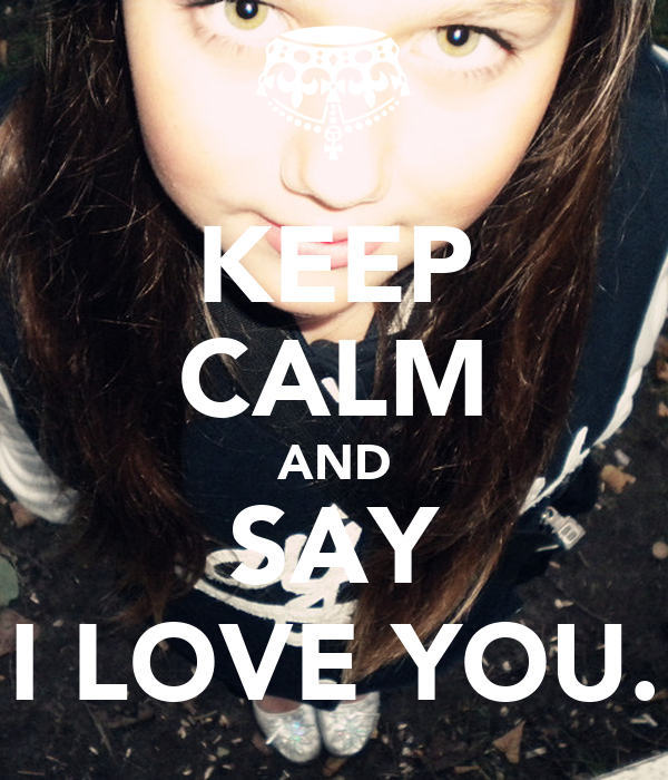 KEEP CALM AND SAY I LOVE YOU.