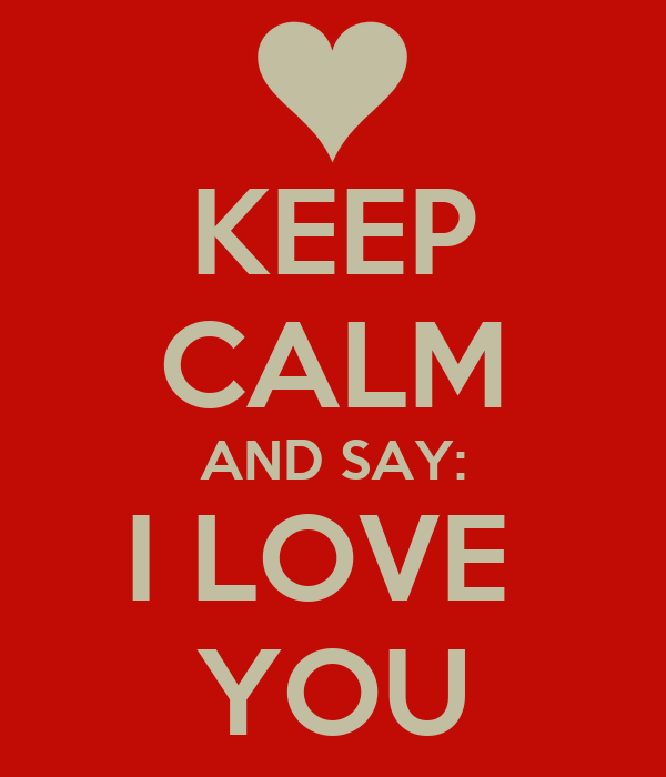 KEEP CALM AND SAY: I LOVE  YOU