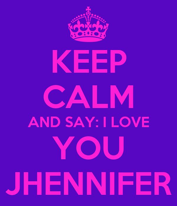 KEEP CALM AND SAY: I LOVE YOU JHENNIFER