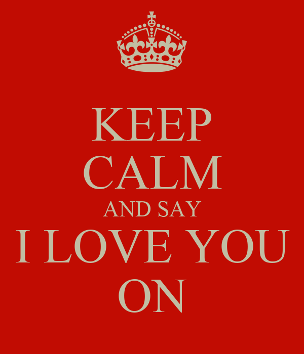 KEEP CALM AND SAY I LOVE YOU ON