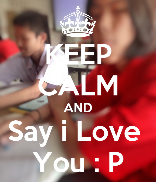 KEEP CALM AND Say i Love  You : P