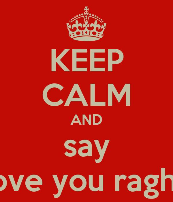 KEEP CALM AND say i love you raghav