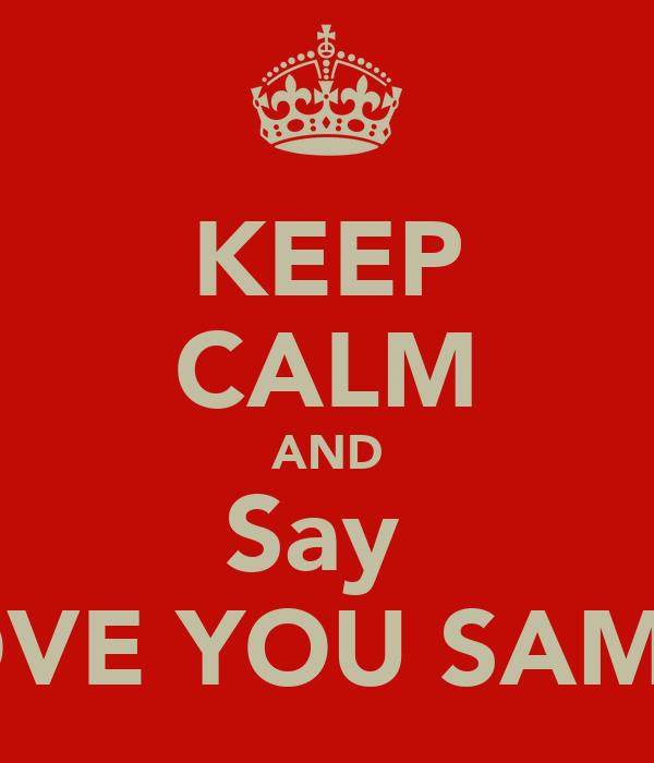 KEEP CALM AND Say  I LOVE YOU SAMIRA