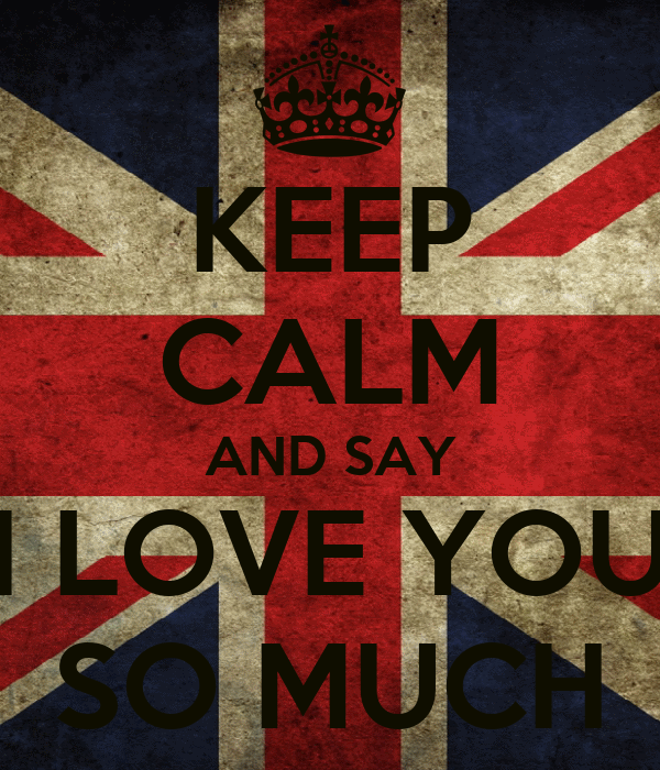 KEEP CALM AND SAY I LOVE YOU SO MUCH