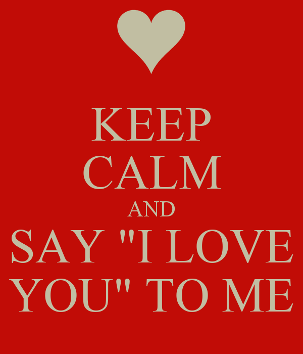 "KEEP CALM AND SAY ""I LOVE YOU"" TO ME"