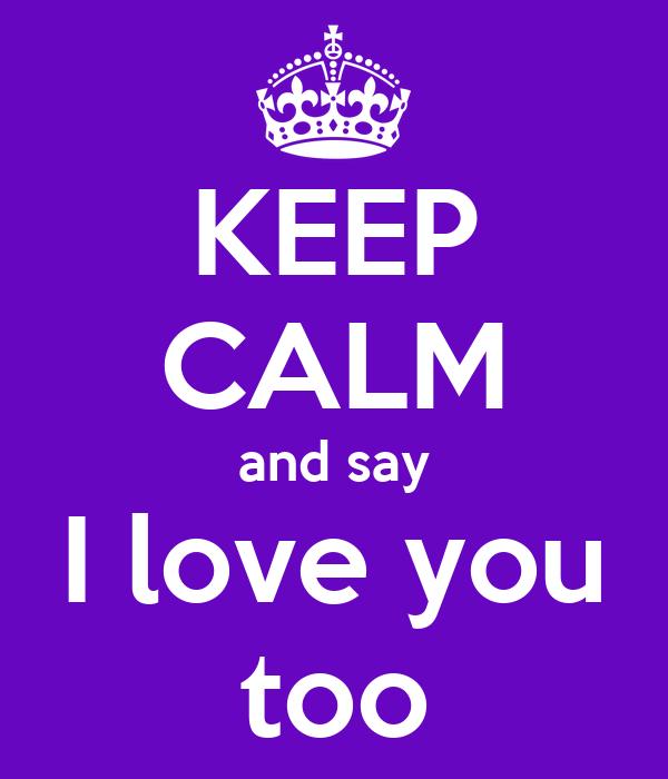 KEEP CALM and say I love you too