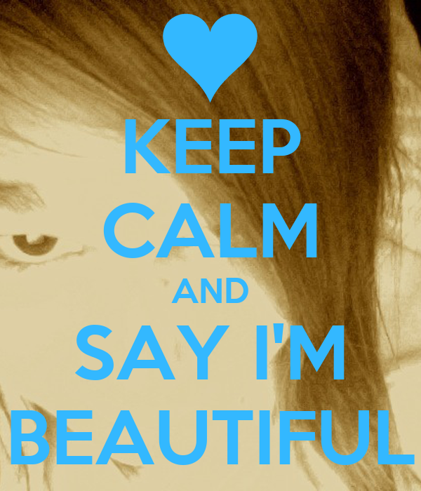 KEEP CALM AND SAY I'M BEAUTIFUL