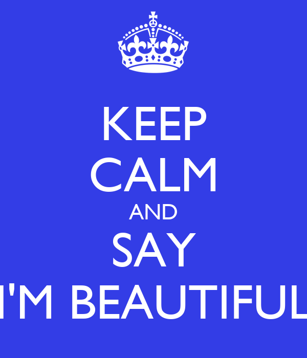 "KEEP CALM AND SAY ""I'M BEAUTIFUL"""