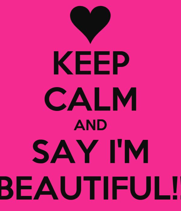 KEEP CALM AND SAY I'M BEAUTIFUL!!