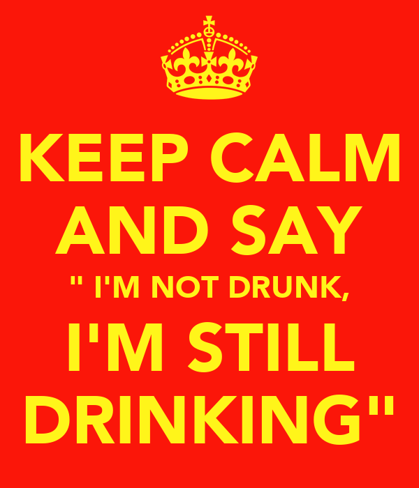"KEEP CALM AND SAY "" I'M NOT DRUNK, I'M STILL DRINKING"""
