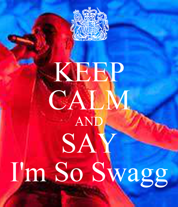 KEEP CALM AND SAY I'm So Swagg