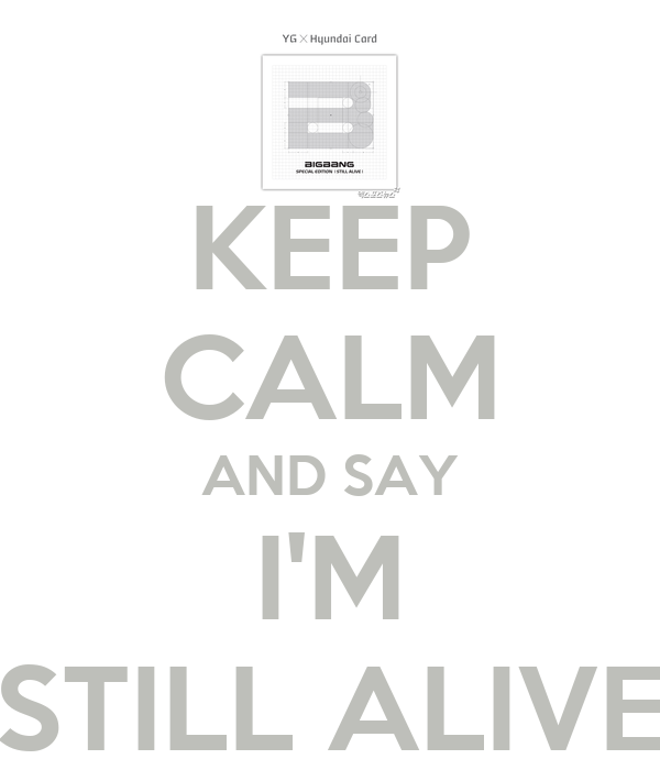 KEEP CALM AND SAY I'M STILL ALIVE
