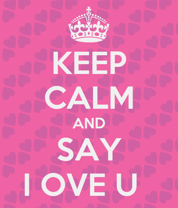 KEEP CALM AND SAY I OVE U