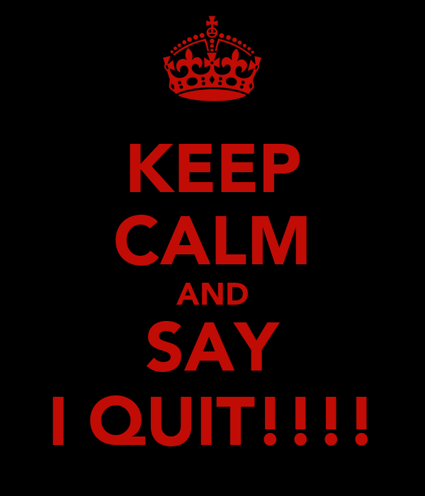 KEEP CALM AND SAY I QUIT!!!!