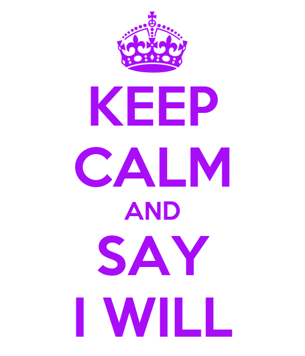 KEEP CALM AND SAY I WILL