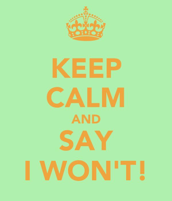 KEEP CALM AND SAY I WON'T!