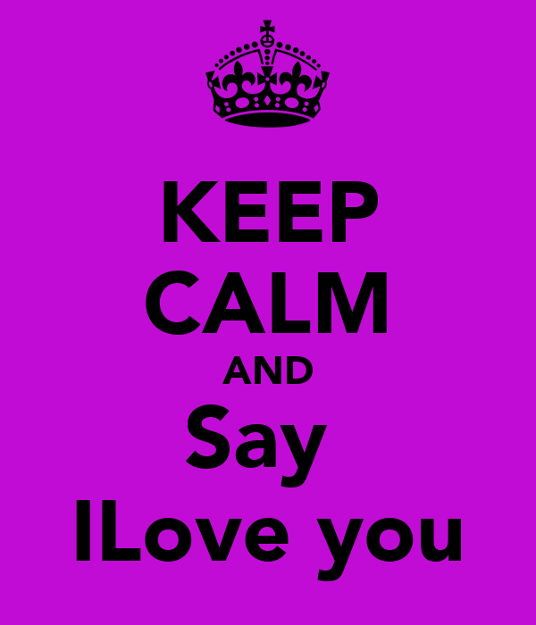 KEEP CALM AND Say  ILove you
