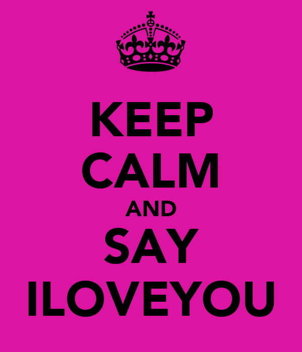 KEEP CALM AND SAY ILOVEYOU