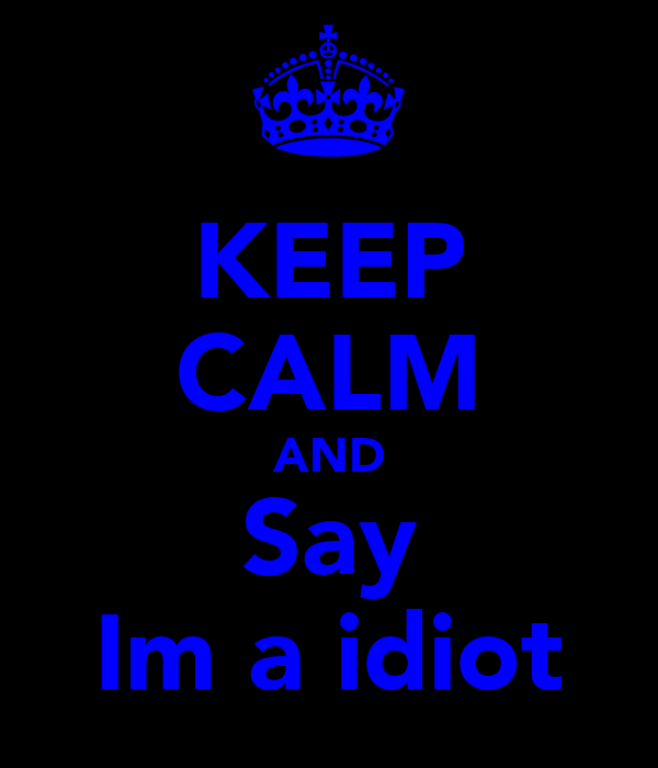 KEEP CALM AND Say Im a idiot