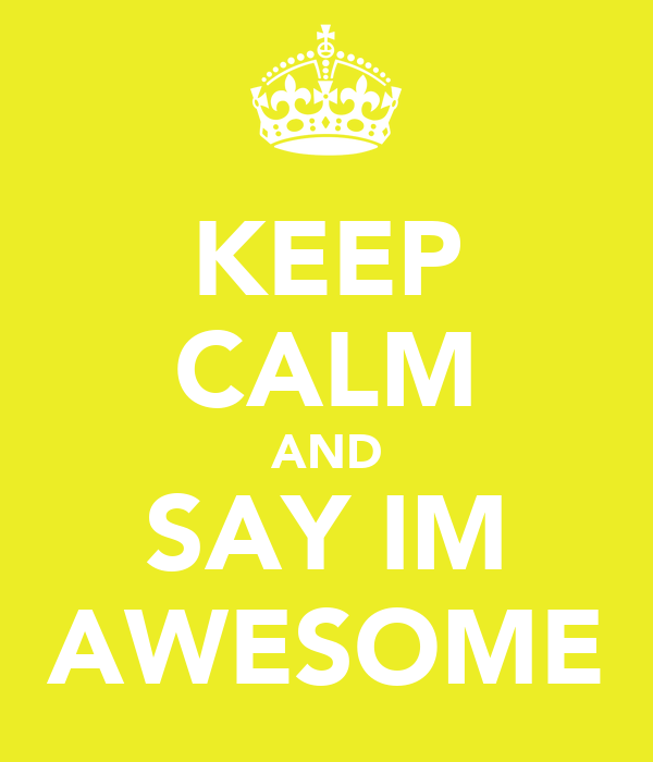 KEEP CALM AND SAY IM AWESOME