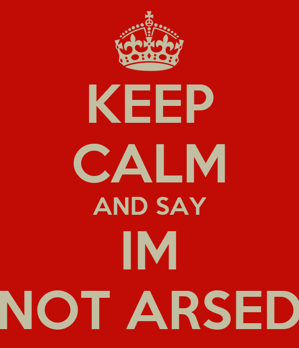 KEEP CALM AND SAY IM NOT ARSED