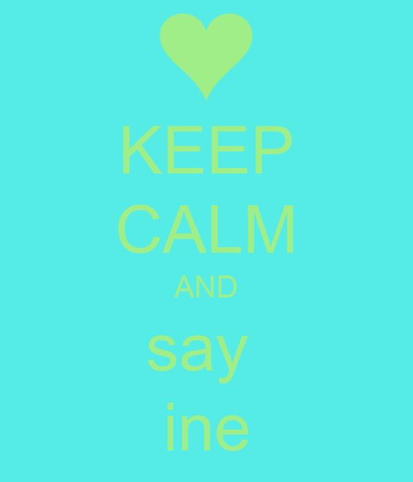 KEEP CALM AND say  ine