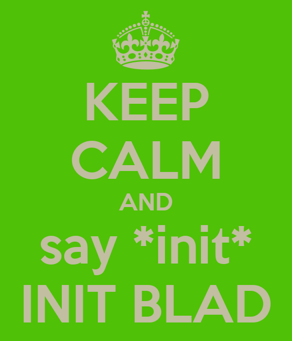 KEEP CALM AND say *init* INIT BLAD