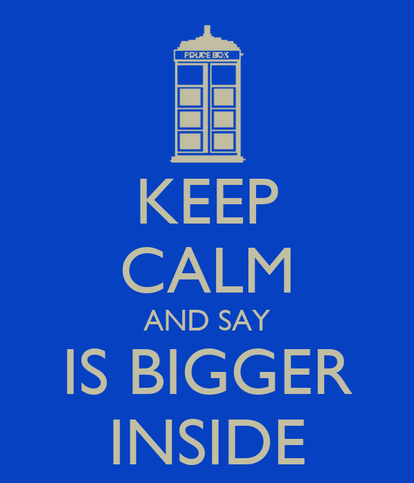 KEEP CALM AND SAY IS BIGGER INSIDE
