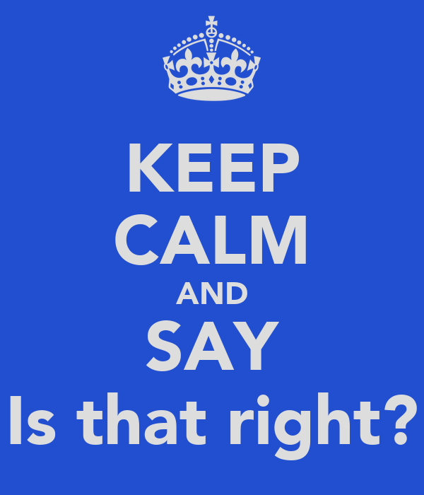KEEP CALM AND SAY Is that right?