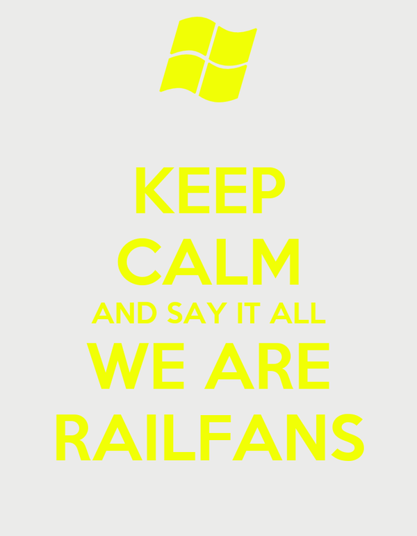 KEEP CALM AND SAY IT ALL WE ARE RAILFANS