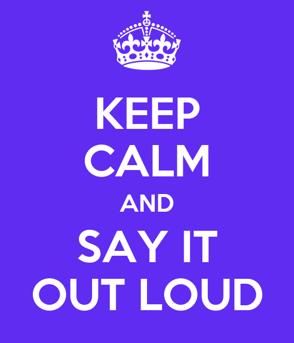 KEEP CALM AND SAY IT OUT LOUD