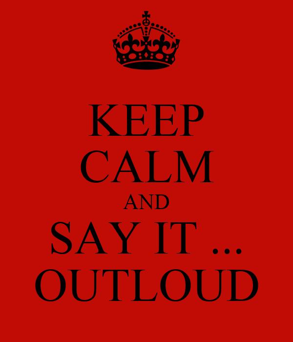 KEEP CALM AND SAY IT ... OUTLOUD
