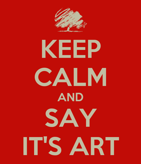 KEEP CALM AND SAY IT'S ART