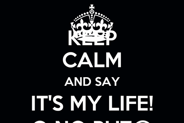 KEEP CALM AND SAY IT'S MY LIFE! O NO PUT@
