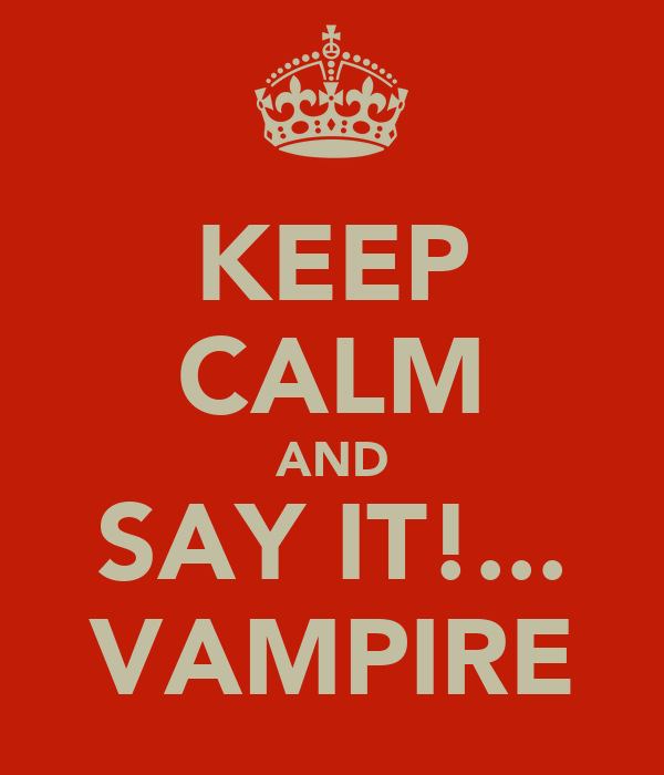 KEEP CALM AND SAY IT!... VAMPIRE