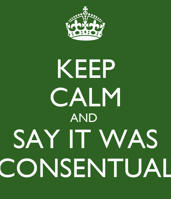 KEEP CALM AND  SAY IT WAS CONSENTUAL