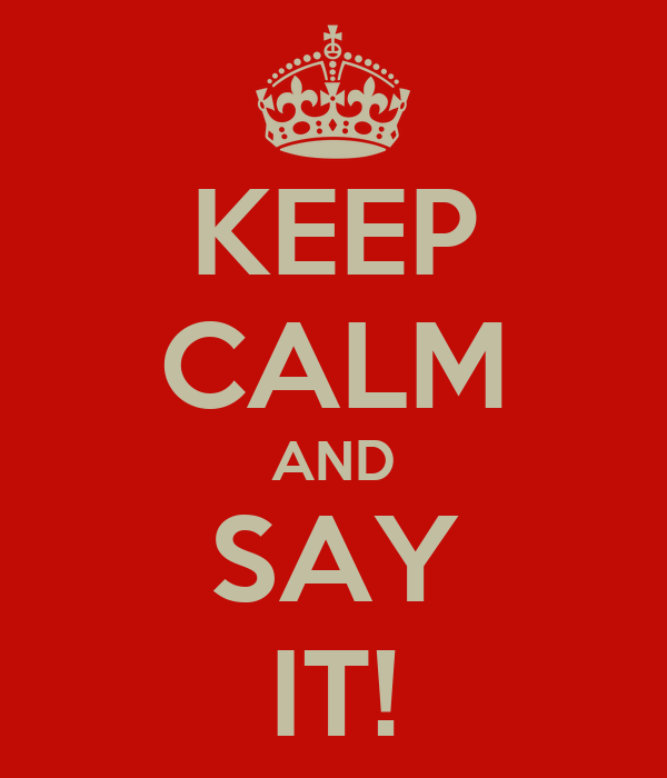 KEEP CALM AND SAY IT!