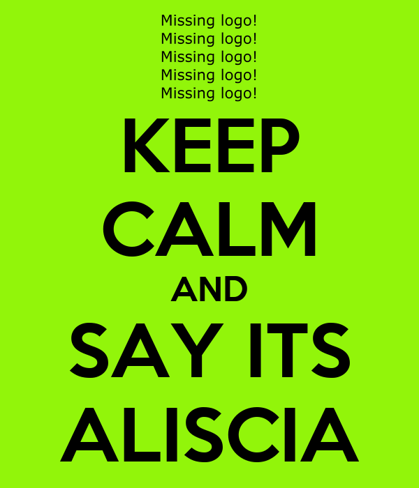KEEP CALM AND SAY ITS ALISCIA