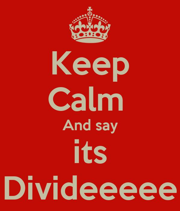 Keep Calm  And say its Divideeeee