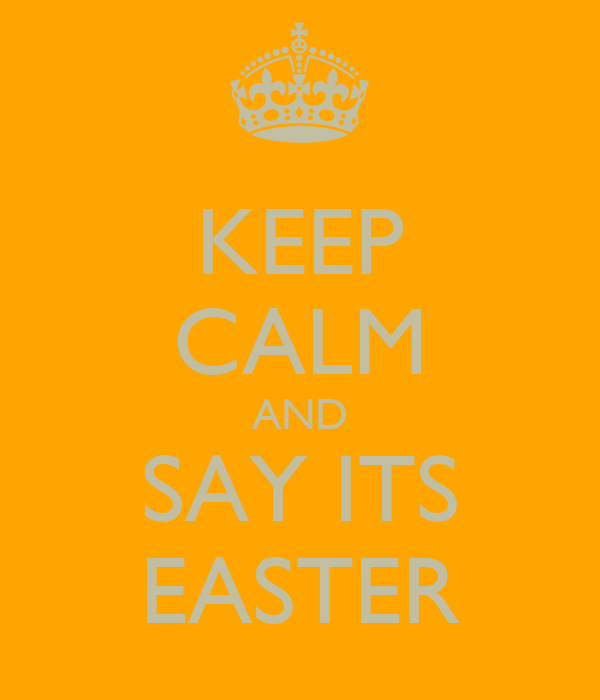 KEEP CALM AND SAY ITS EASTER