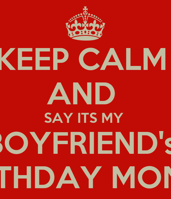 KEEP CALM  AND  SAY ITS MY  BOYFRIEND's  BIRTHDAY MONTH