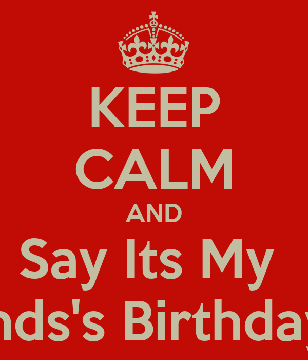 KEEP CALM AND Say Its My  Boyfriends's Birthday Month