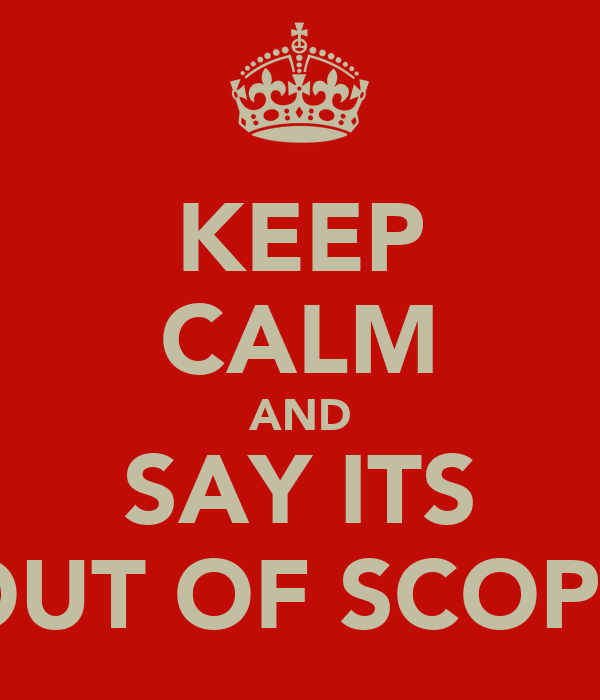 KEEP CALM AND SAY ITS OUT OF SCOPE