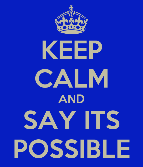 KEEP CALM AND SAY ITS POSSIBLE