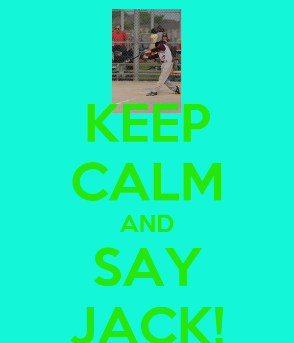 KEEP CALM AND SAY JACK!