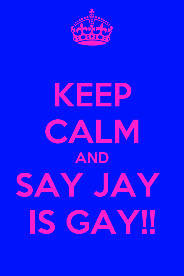 KEEP CALM AND SAY JAY  IS GAY!!