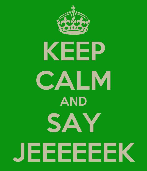 KEEP CALM AND SAY JEEEEEEK