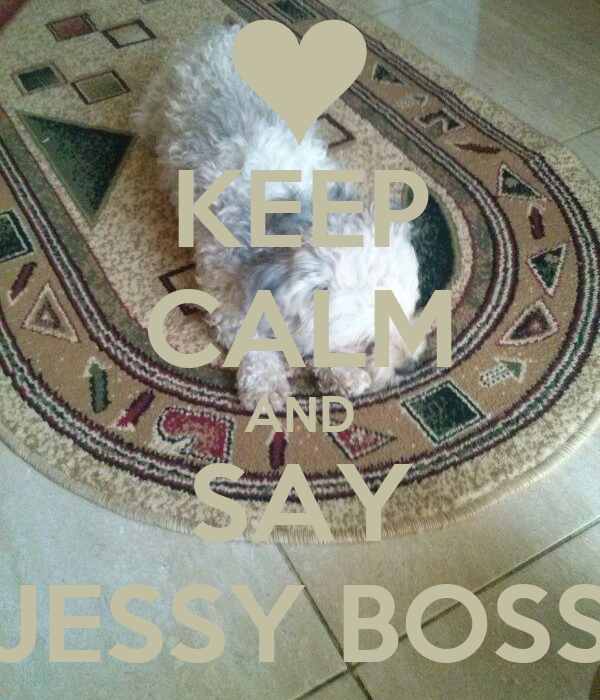 KEEP CALM AND SAY JESSY BOSS