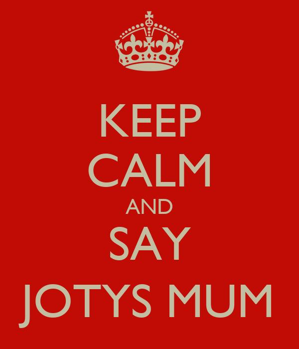 KEEP CALM AND SAY JOTYS MUM