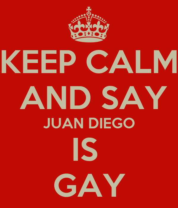 KEEP CALM  AND SAY JUAN DIEGO IS  GAY